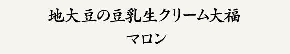 地大豆の豆乳生クリーム大福 マロン