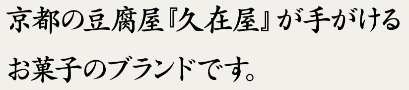 京都の豆腐屋『久在屋』が手がけるお菓子のブランドです。